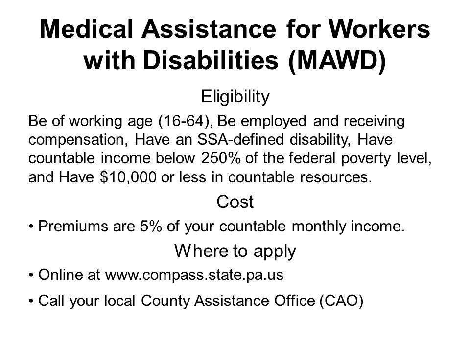 Medical Assistance for Workers with Disabilities (MAWD) Eligibility Be of working age (16-64), Be employed and receiving compensation, Have an SSA-defined disability, Have countable income below 250% of the federal poverty level, and Have $10,000 or less in countable resources.