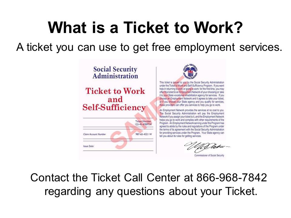 What is a Ticket to Work? A ticket you can use to get free employment services. Contact the Ticket Call Center at 866-968-7842 regarding any questions