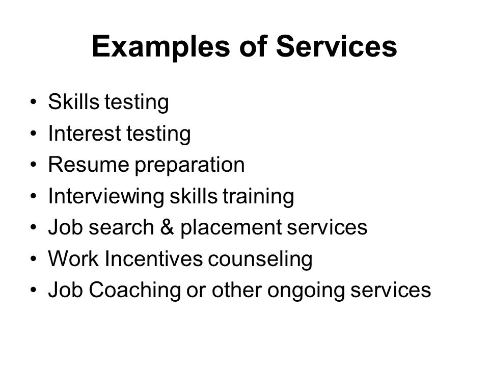 Examples of Services Skills testing Interest testing Resume preparation Interviewing skills training Job search & placement services Work Incentives c