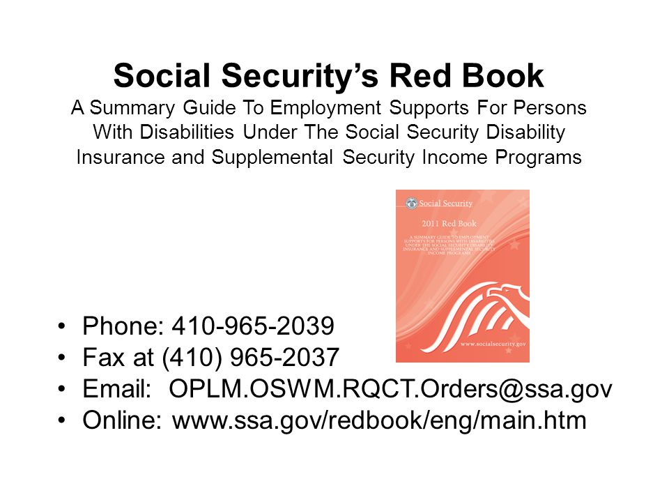 Social Securitys Red Book A Summary Guide To Employment Supports For Persons With Disabilities Under The Social Security Disability Insurance and Supplemental Security Income Programs Phone: 410-965-2039 Fax at (410) 965-2037 Email: OPLM.OSWM.RQCT.Orders@ssa.gov Online: www.ssa.gov/redbook/eng/main.htm