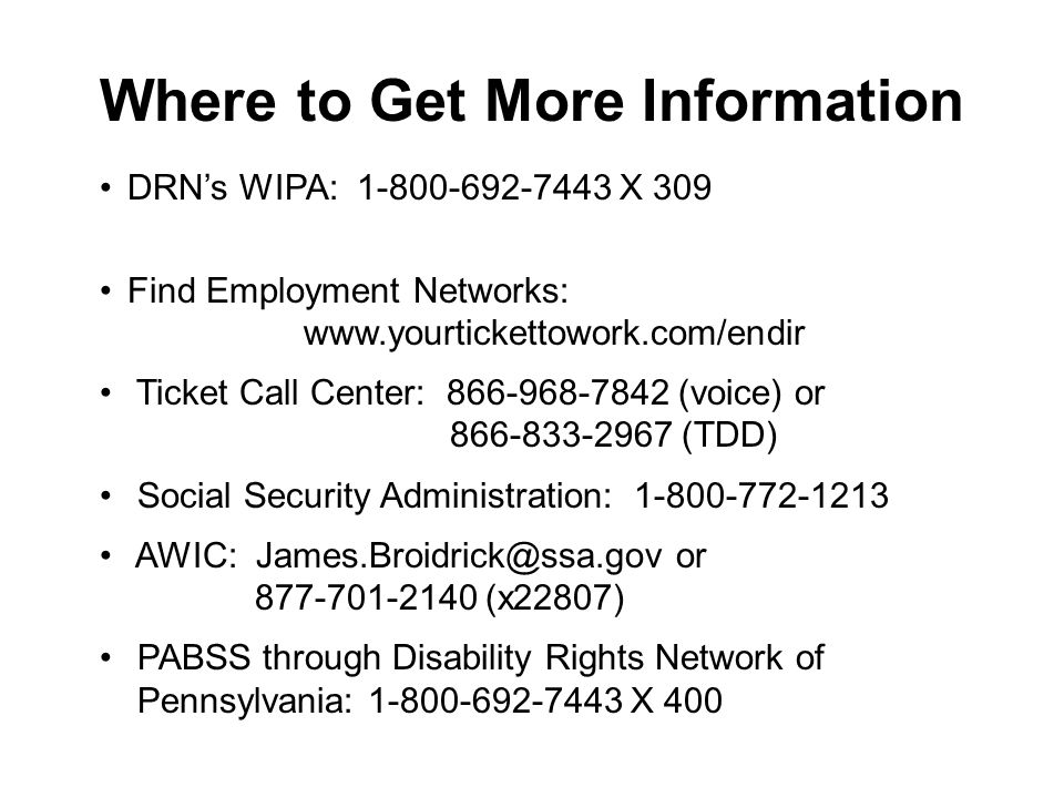 Where to Get More Information DRNs WIPA: 1-800-692-7443 X 309 Find Employment Networks: www.yourtickettowork.com/endir Ticket Call Center: 866-968-7842 (voice) or 866-833-2967 (TDD) Social Security Administration: 1-800-772-1213 AWIC: James.Broidrick@ssa.gov or 877-701-2140 (x22807) PABSS through Disability Rights Network of Pennsylvania: 1-800-692-7443 X 400