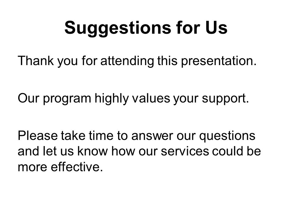 Suggestions for Us Thank you for attending this presentation. Our program highly values your support. Please take time to answer our questions and let