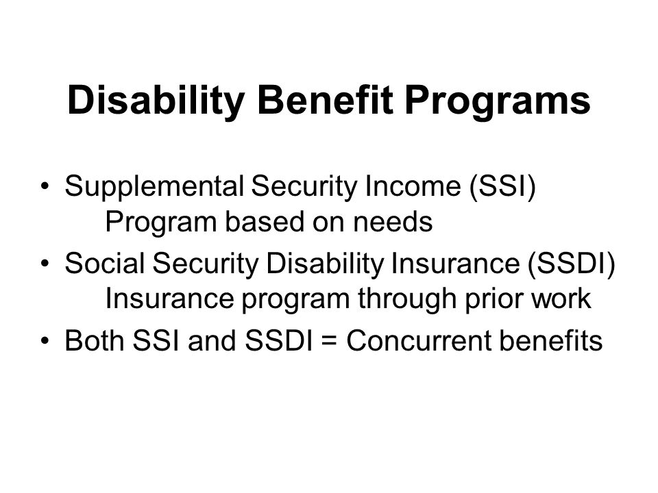Disability Benefit Programs Supplemental Security Income (SSI) Program based on needs Social Security Disability Insurance (SSDI) Insurance program through prior work Both SSI and SSDI = Concurrent benefits