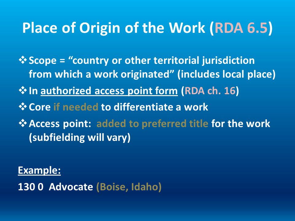 Place of Origin of the Work (RDA 6.5) Scope = country or other territorial jurisdiction from which a work originated (includes local place) In authori