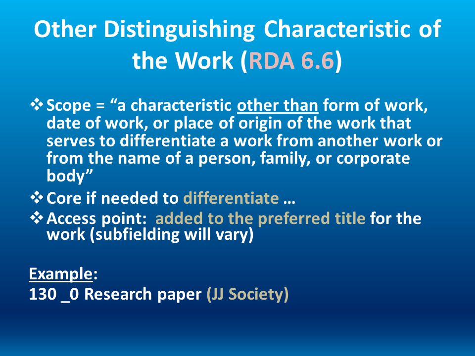 Other Distinguishing Characteristic of the Work (RDA 6.6) Scope = a characteristic other than form of work, date of work, or place of origin of the wo