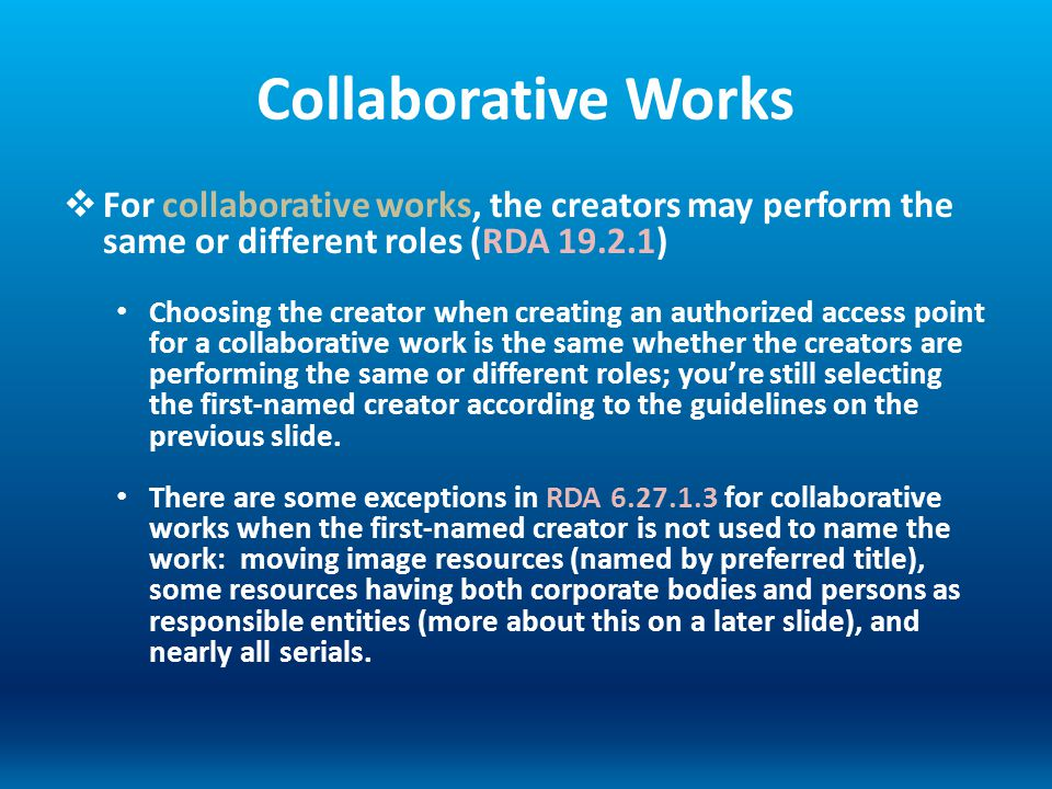 Collaborative Works For collaborative works, the creators may perform the same or different roles (RDA 19.2.1) Choosing the creator when creating an a