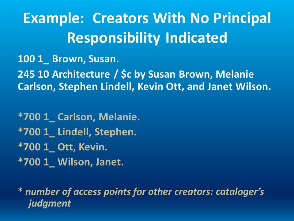 Example: Creators With No Principal Responsibility Indicated 100 1_ Brown, Susan. 245 10 Architecture / $c by Susan Brown, Melanie Carlson, Stephen Li