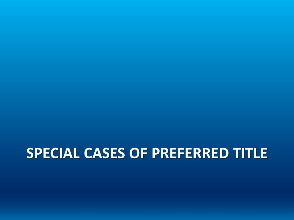 SPECIAL CASES OF PREFERRED TITLE