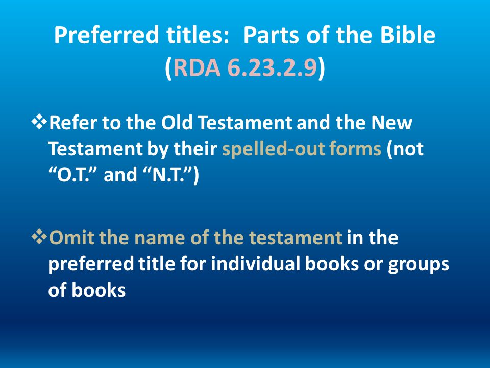 Preferred titles: Parts of the Bible (RDA 6.23.2.9) Refer to the Old Testament and the New Testament by their spelled-out forms (not O.T. and N.T.) Om