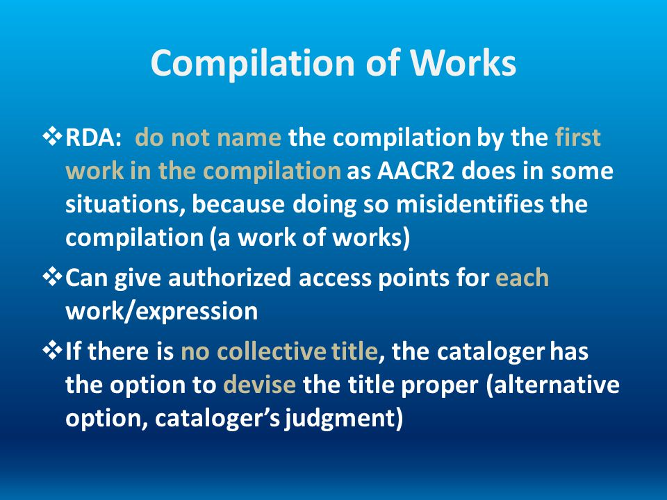 Compilation of Works RDA: do not name the compilation by the first work in the compilation as AACR2 does in some situations, because doing so misident