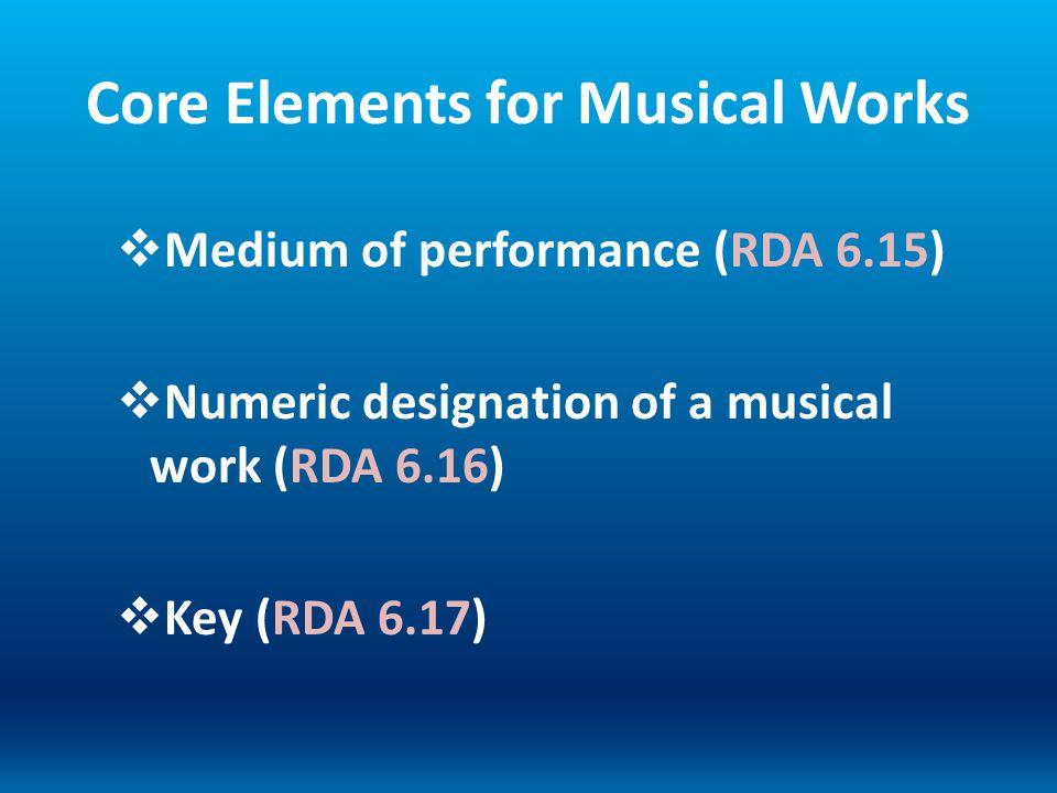 Core Elements for Musical Works Medium of performance (RDA 6.15) Numeric designation of a musical work (RDA 6.16) Key (RDA 6.17)