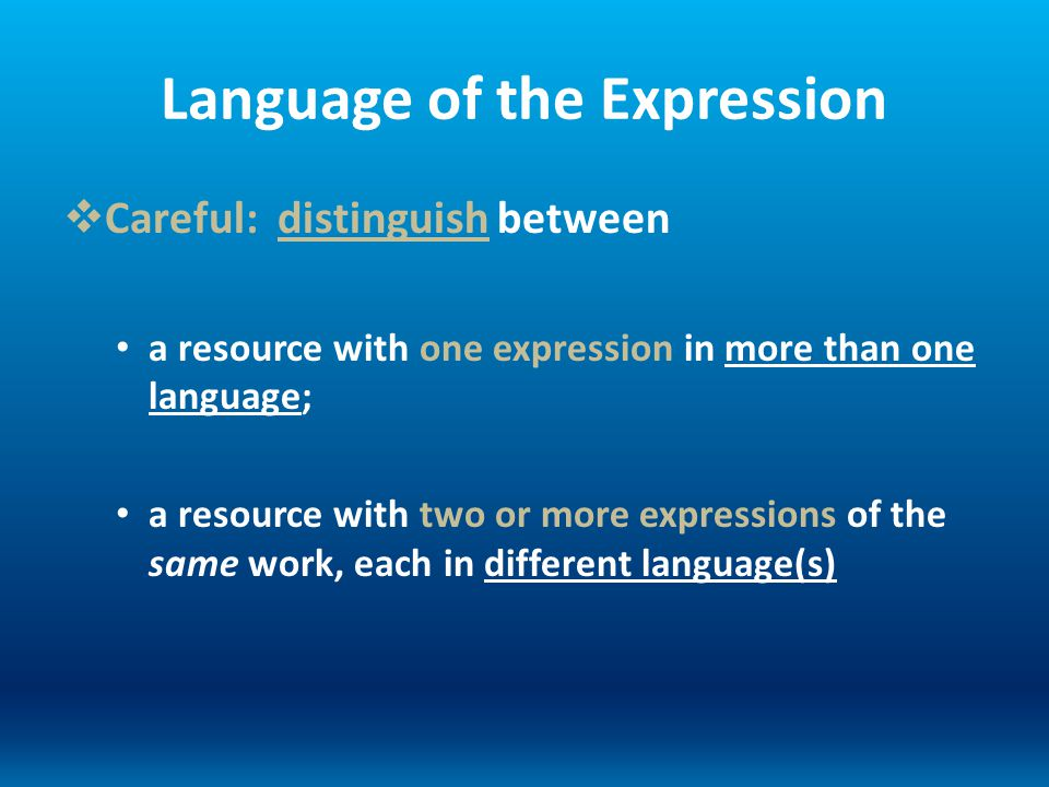 Language of the Expression Careful: distinguish between a resource with one expression in more than one language; a resource with two or more expressi