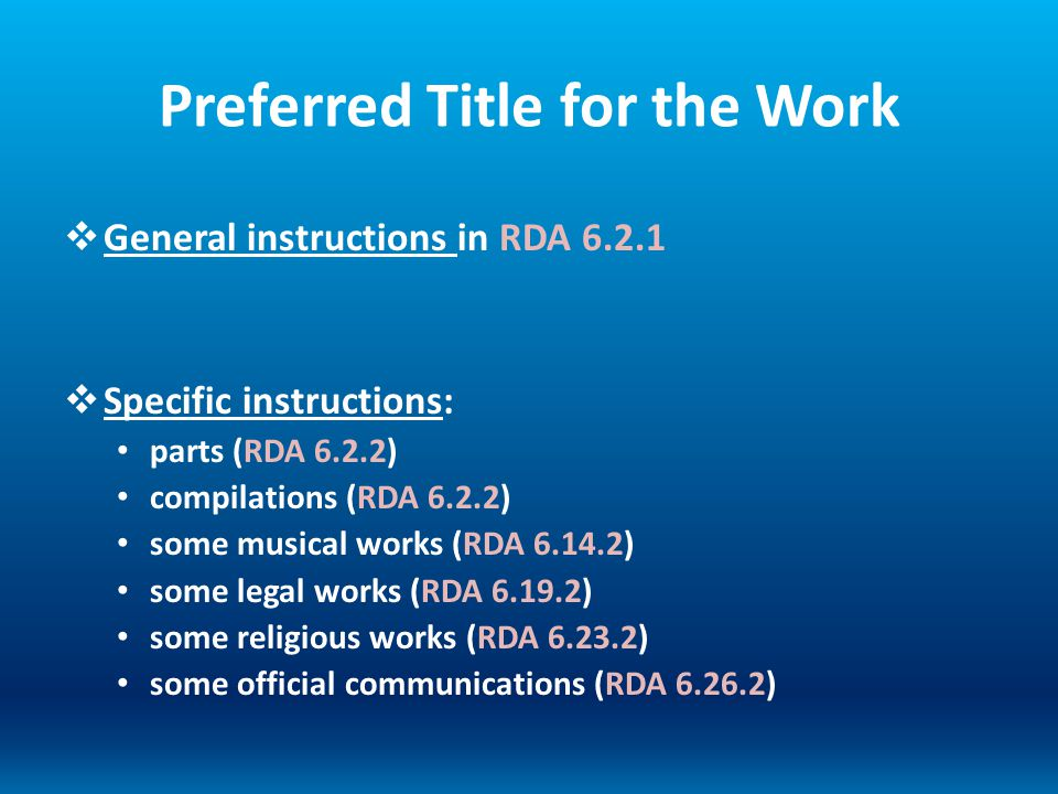 Preferred Title for the Work General instructions in RDA 6.2.1 Specific instructions: parts (RDA 6.2.2) compilations (RDA 6.2.2) some musical works (R