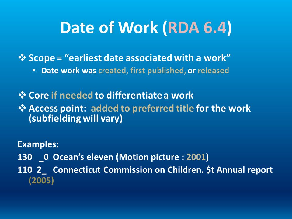 Date of Work (RDA 6.4) Scope = earliest date associated with a work Date work was created, first published, or released Core if needed to differentiat