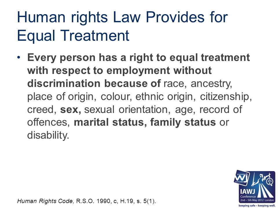 Human rights Law Provides for Equal Treatment Every person has a right to equal treatment with respect to employment without discrimination because of race, ancestry, place of origin, colour, ethnic origin, citizenship, creed, sex, sexual orientation, age, record of offences, marital status, family status or disability.