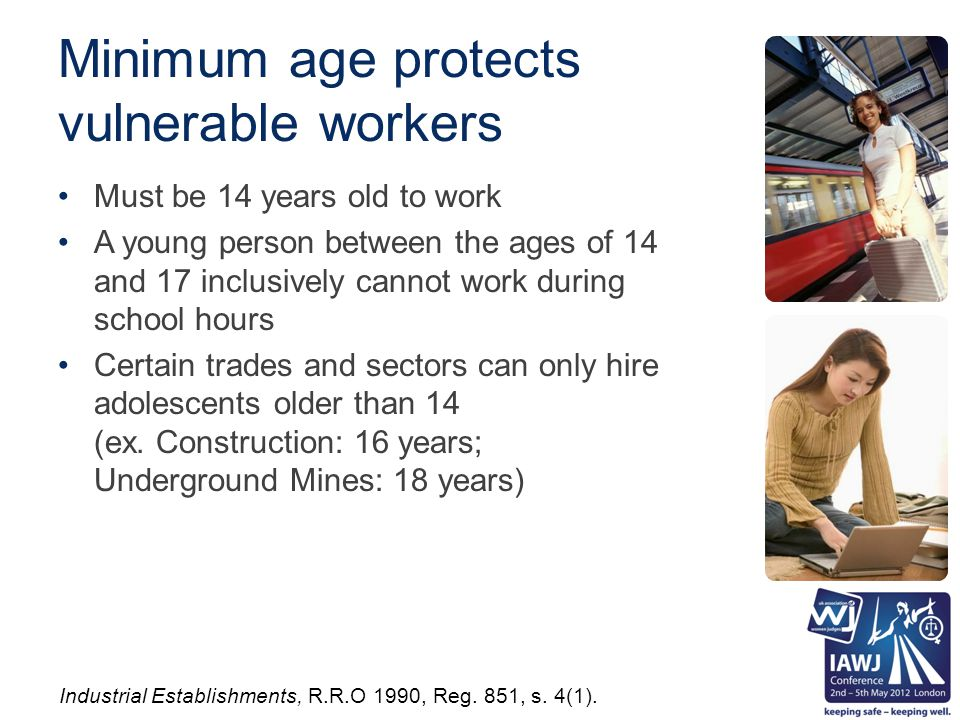 Minimum age protects vulnerable workers Must be 14 years old to work A young person between the ages of 14 and 17 inclusively cannot work during school hours Certain trades and sectors can only hire adolescents older than 14 (ex.