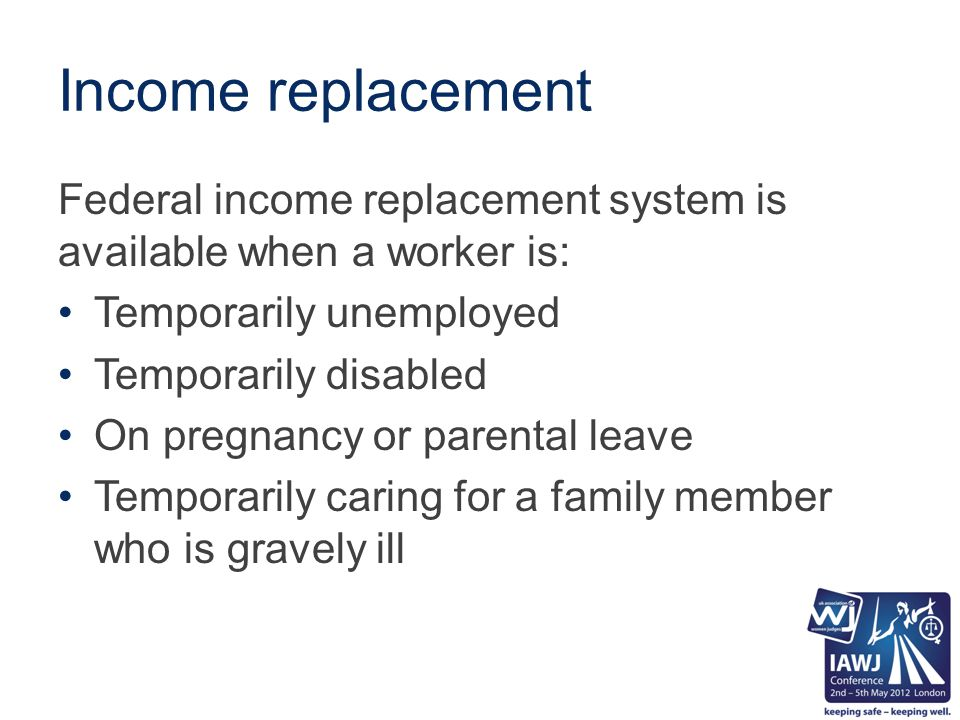 Income replacement Federal income replacement system is available when a worker is: Temporarily unemployed Temporarily disabled On pregnancy or parental leave Temporarily caring for a family member who is gravely ill