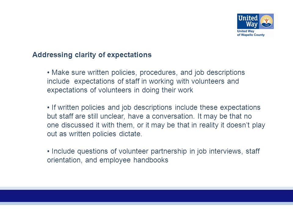 Addressing clarity of expectations Make sure written policies, procedures, and job descriptions include expectations of staff in working with volunteers and expectations of volunteers in doing their work If written policies and job descriptions include these expectations but staff are still unclear, have a conversation.
