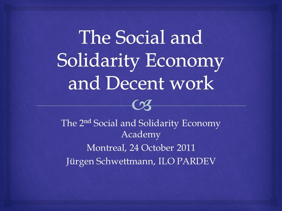 The 2 nd Social and Solidarity Economy Academy Montreal, 24 October 2011 Jürgen Schwettmann, ILO PARDEV