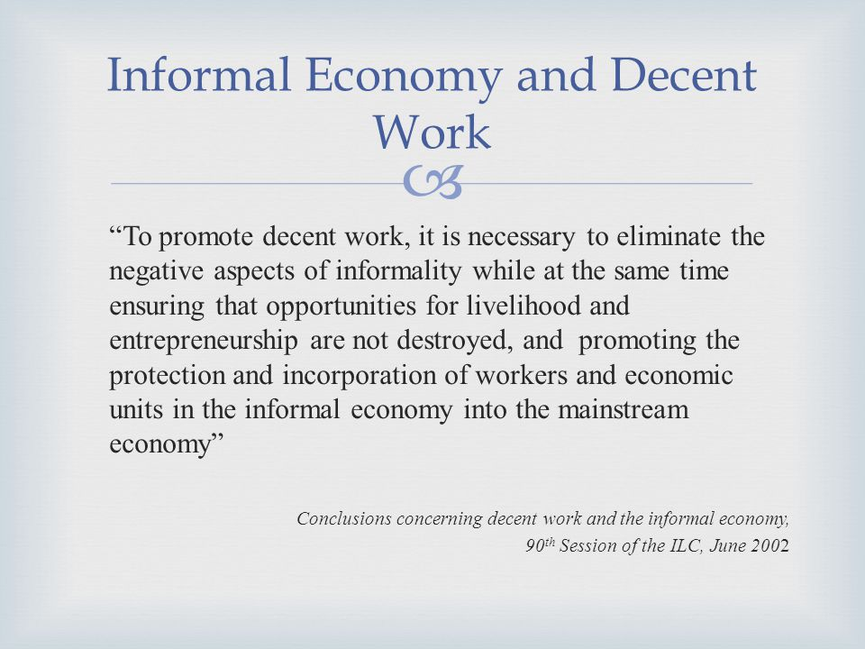 Informal Economy and Decent Work To promote decent work, it is necessary to eliminate the negative aspects of informality while at the same time ensuring that opportunities for livelihood and entrepreneurship are not destroyed, and promoting the protection and incorporation of workers and economic units in the informal economy into the mainstream economy Conclusions concerning decent work and the informal economy, 90 th Session of the ILC, June 2002