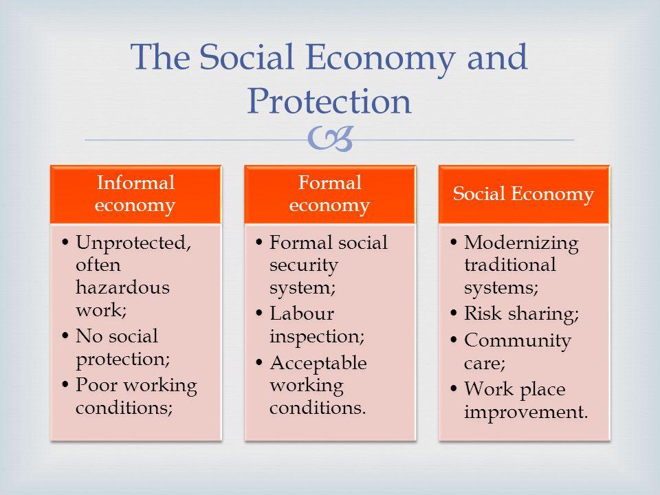 The Social Economy and Protection Informal economy Unprotected, often hazardous work; No social protection; Poor working conditions; Formal economy Fo