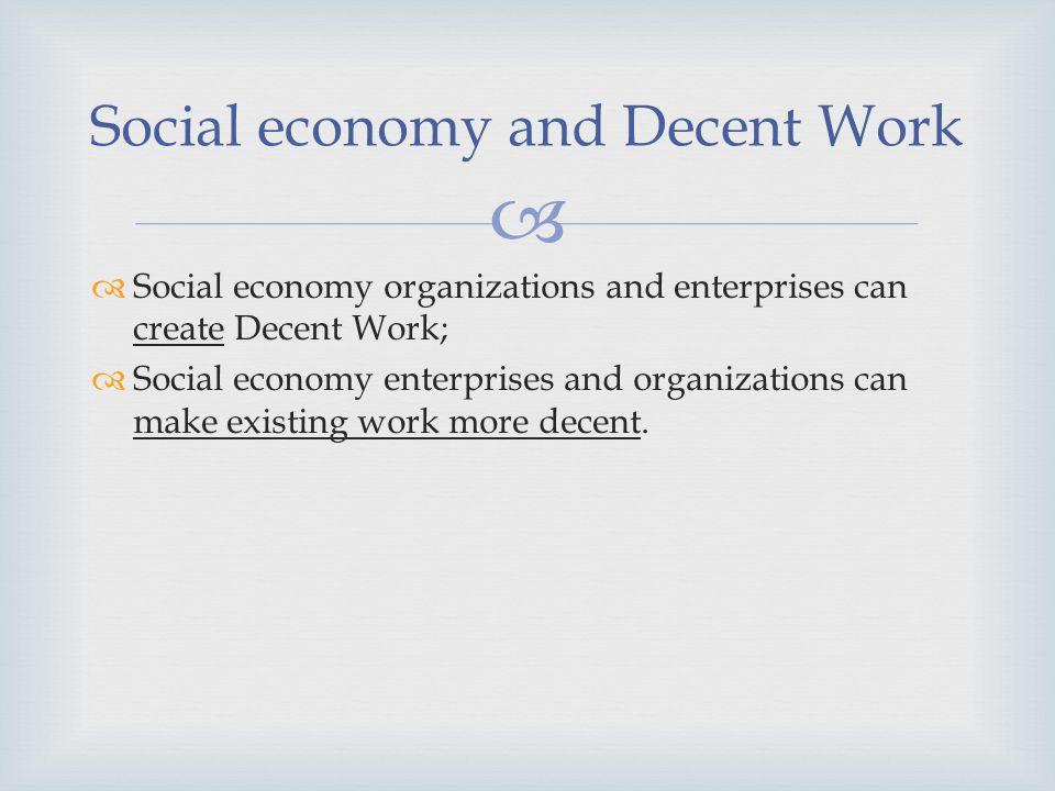 Social economy organizations and enterprises can create Decent Work; Social economy enterprises and organizations can make existing work more decent.