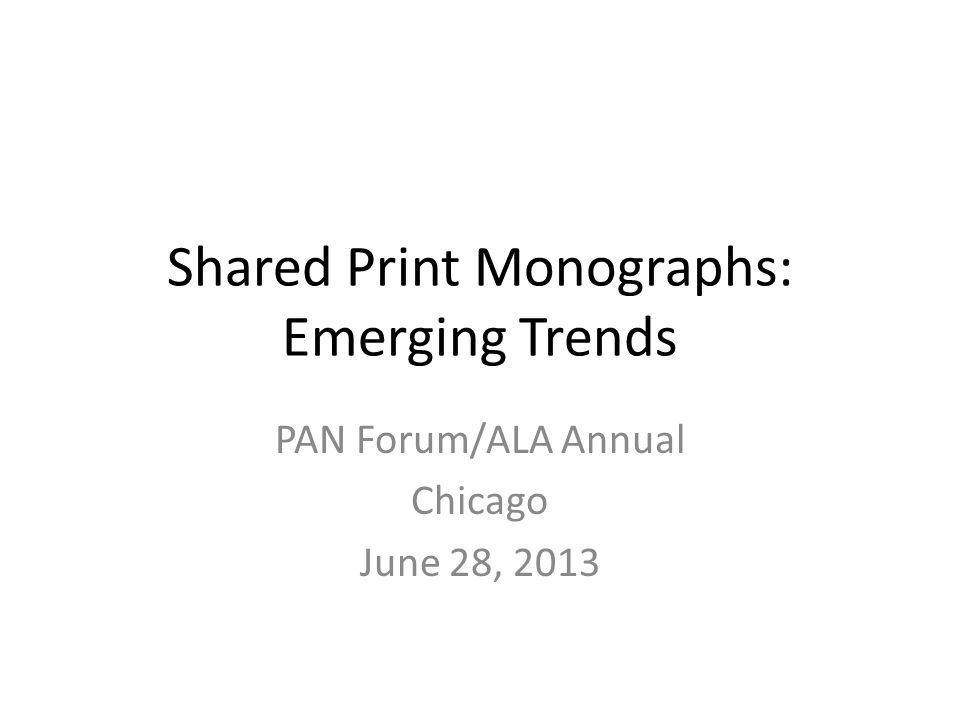 Shared Print Monographs: Emerging Trends PAN Forum/ALA Annual Chicago June 28, 2013