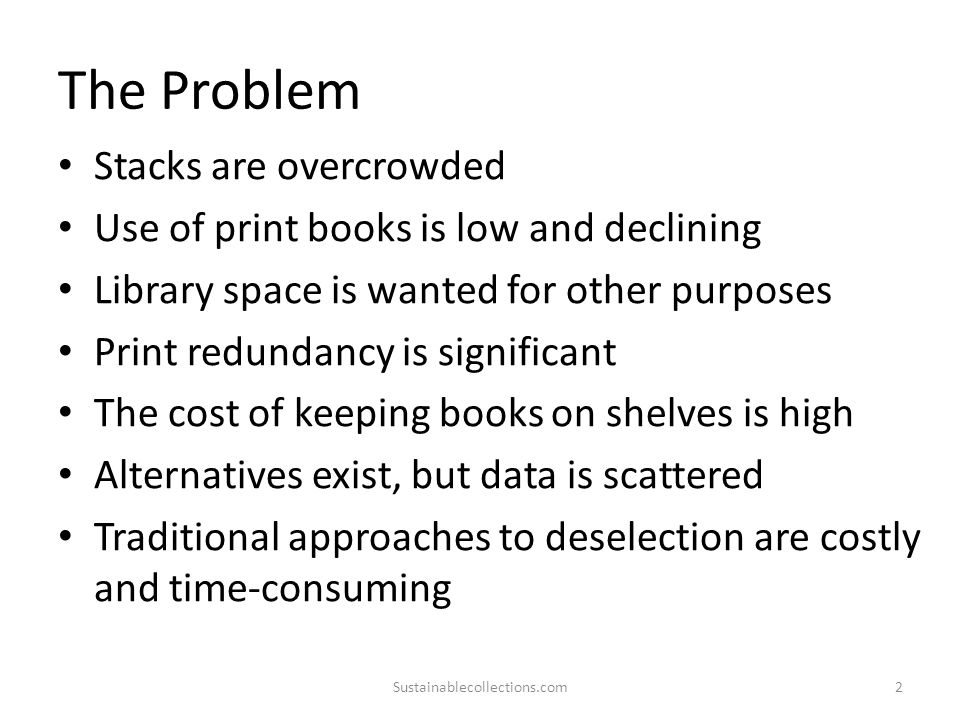 The Problem Stacks are overcrowded Use of print books is low and declining Library space is wanted for other purposes Print redundancy is significant The cost of keeping books on shelves is high Alternatives exist, but data is scattered Traditional approaches to deselection are costly and time-consuming Sustainablecollections.com2