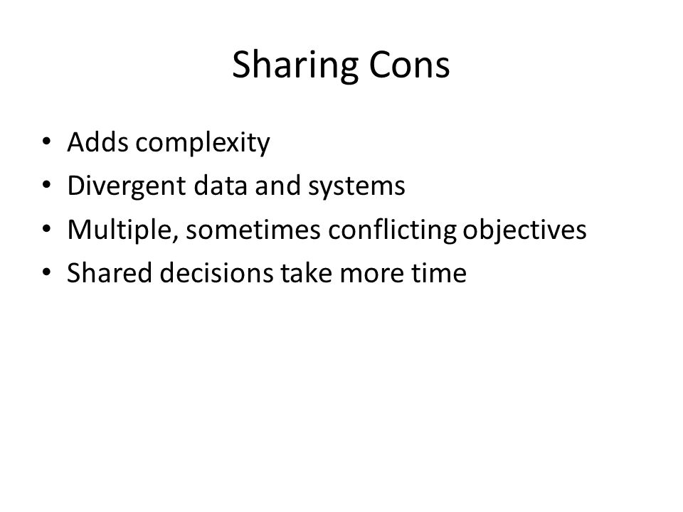 Sharing Cons Adds complexity Divergent data and systems Multiple, sometimes conflicting objectives Shared decisions take more time