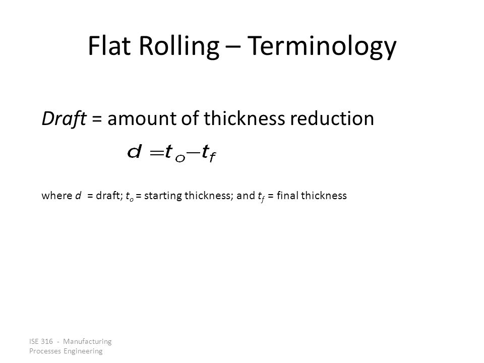 ISE 316 - Manufacturing Processes Engineering Flat Rolling – Terminology Draft = amount of thickness reduction where d = draft; t o = starting thickne