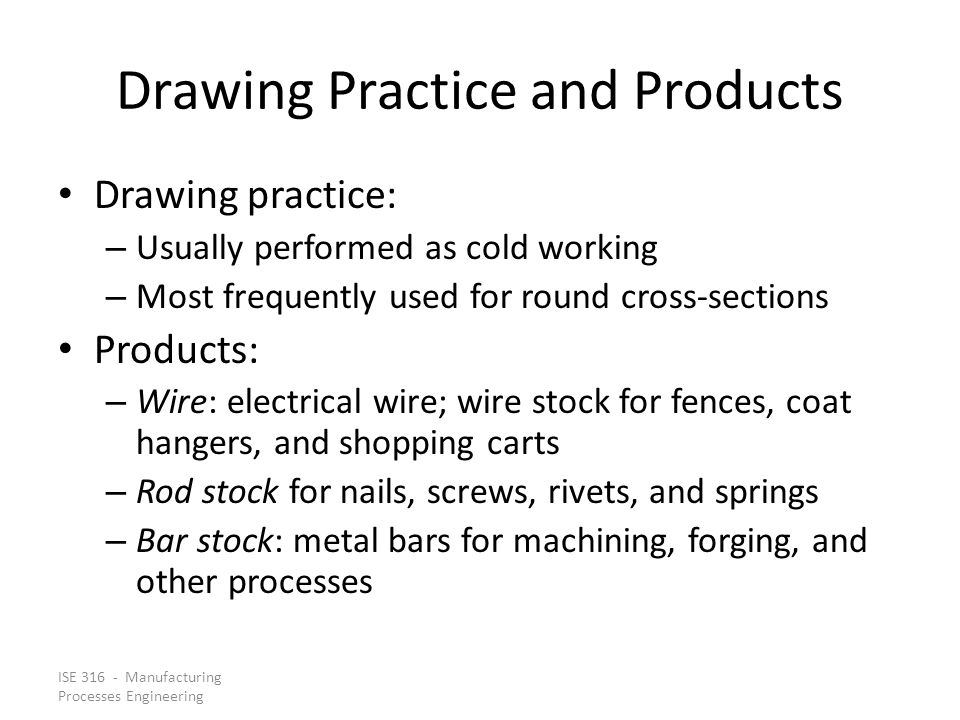 ISE 316 - Manufacturing Processes Engineering Drawing Practice and Products Drawing practice: – Usually performed as cold working – Most frequently us