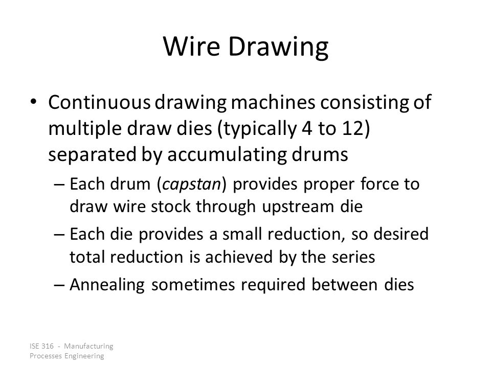 ISE 316 - Manufacturing Processes Engineering Wire Drawing Continuous drawing machines consisting of multiple draw dies (typically 4 to 12) separated