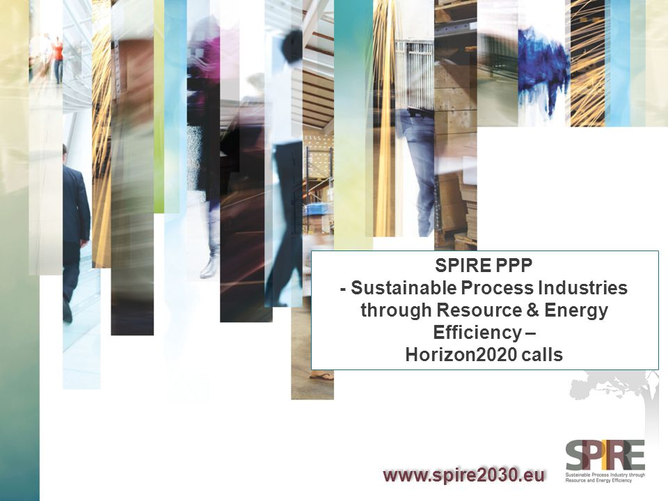 WWW.SPIRE2030.EU Discrete Manufacturing: SPIRE PPP in LEIT Work Programme 2014-2015 SPIRE 1: Integrated Process Control SPIRE 2:Adaptable industrial processes allowing the use of renewables as flexible feedstock for chemical and energy applications SPIRE 3:Improved downstream processing of mixtures in process industries SPIRE 4:Methodologies, tools and indicators for cross-sectorial sustainability assessment of energy and resource efficient solutions in the process industry SPIRE 5: New adaptable catalytic reactor methodologies for Process Intensification SPIRE 6:Energy and Resource Management Systems for Improved Efficiency in the Process Industries SPIRE 7:Recovery Technologies for Metals and other Minerals SPIRE 8:Solids Handling for Intensified Process Technology 2014 2015
