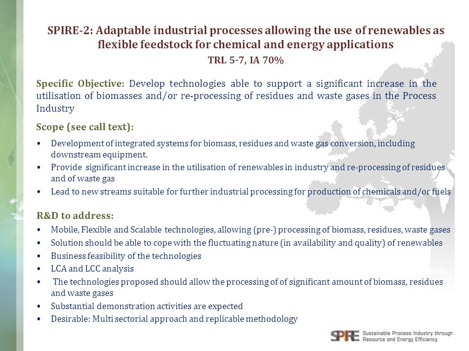 WWW.SPIRE2030.EU Components & Products Discrete Manufacturing: SPIRE-2: Adaptable industrial processes allowing the use of renewables as flexible feedstock for chemical and energy applications TRL 5-7, IA 70% Expected impact (see call text): The technologies proposed should allow a 30% decrease in fossil resources utilisation compared to current practices Provide opportunity for increased utilisation of renewables as feedstock for chemicals and fuels production Contribute to lowering industrial GHG emissions The technologies proposed should provide opportunity for integration in the current industrial landscape The concepts should provide direct or indirect impact on rural areas.