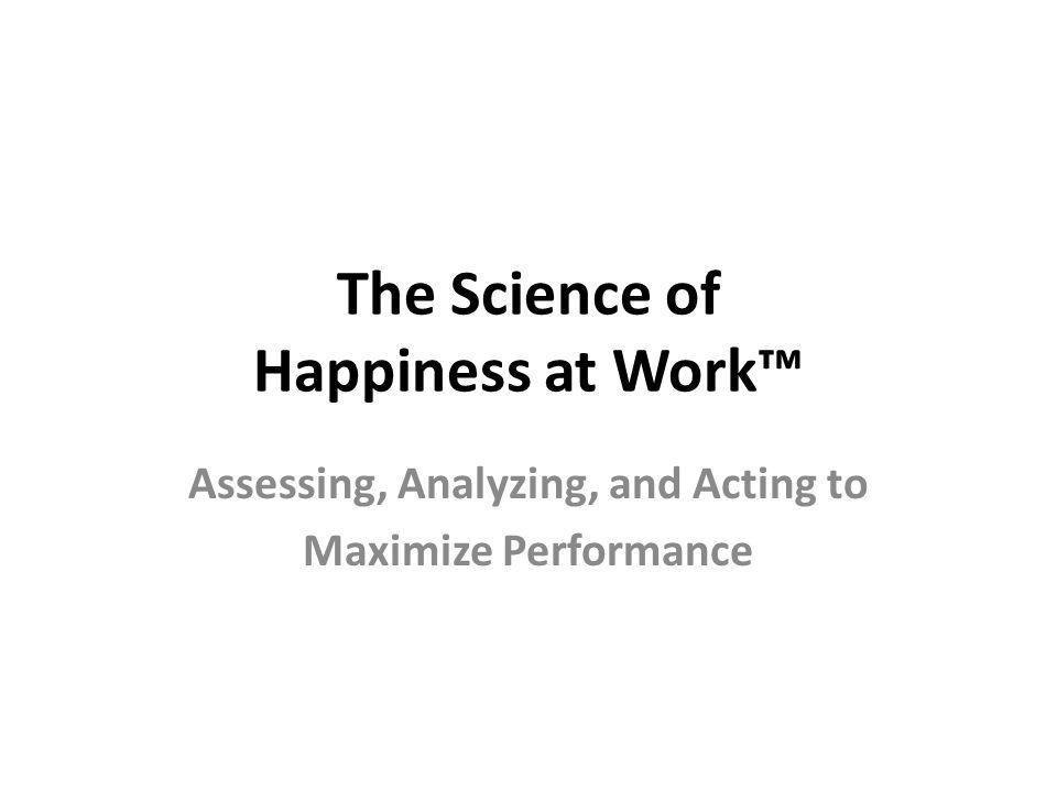 The Science of Happiness at Work Assessing, Analyzing, and Acting to Maximize Performance