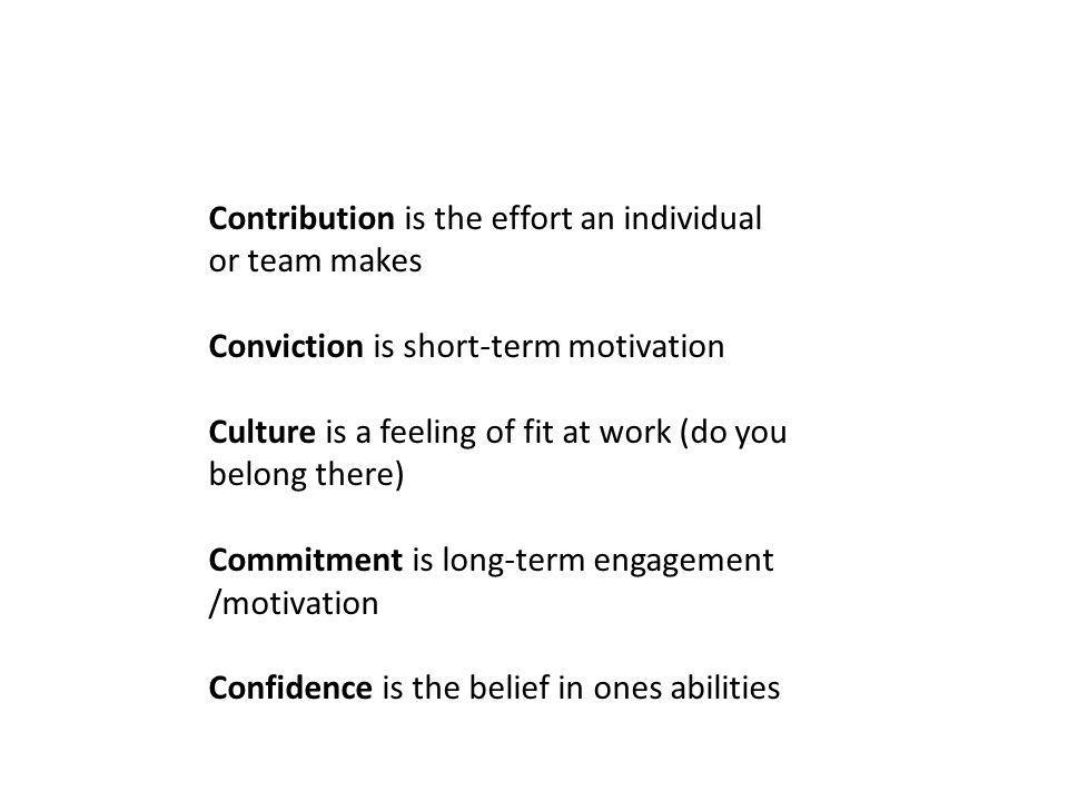 Contribution is the effort an individual or team makes Conviction is short-term motivation Culture is a feeling of fit at work (do you belong there) Commitment is long-term engagement /motivation Confidence is the belief in ones abilities