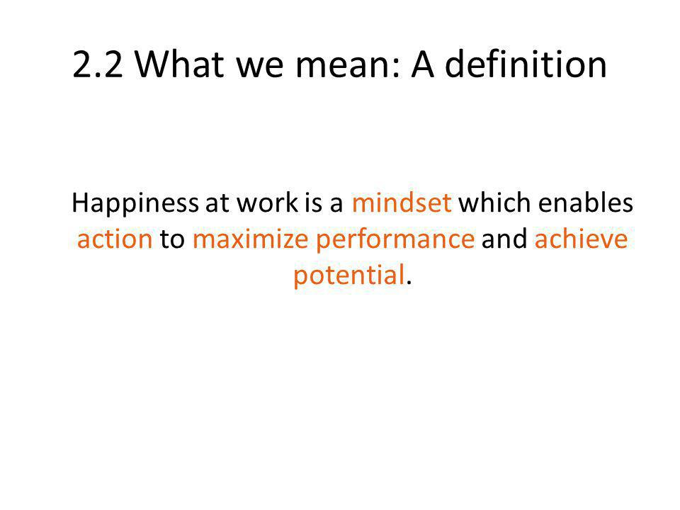 2.2 What we mean: A definition Happiness at work is a mindset which enables action to maximize performance and achieve potential.