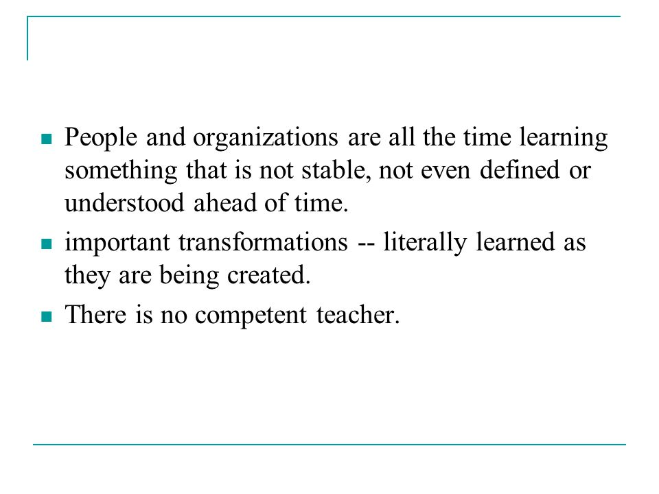 People and organizations are all the time learning something that is not stable, not even defined or understood ahead of time.