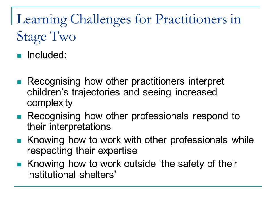 Learning Challenges for Practitioners in Stage Two Included: Recognising how other practitioners interpret childrens trajectories and seeing increased complexity Recognising how other professionals respond to their interpretations Knowing how to work with other professionals while respecting their expertise Knowing how to work outside the safety of their institutional shelters