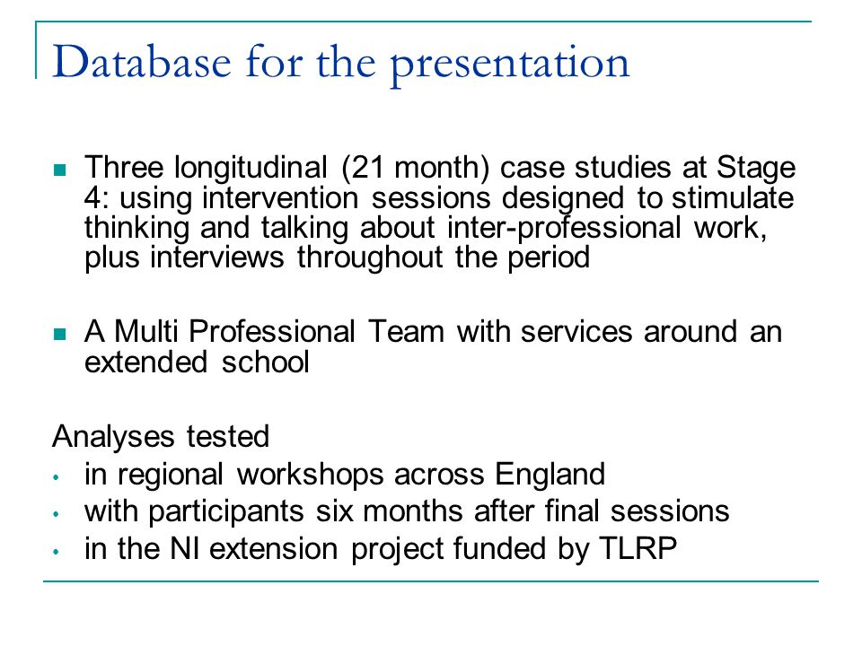 Database for the presentation Three longitudinal (21 month) case studies at Stage 4: using intervention sessions designed to stimulate thinking and talking about inter-professional work, plus interviews throughout the period A Multi Professional Team with services around an extended school Analyses tested in regional workshops across England with participants six months after final sessions in the NI extension project funded by TLRP