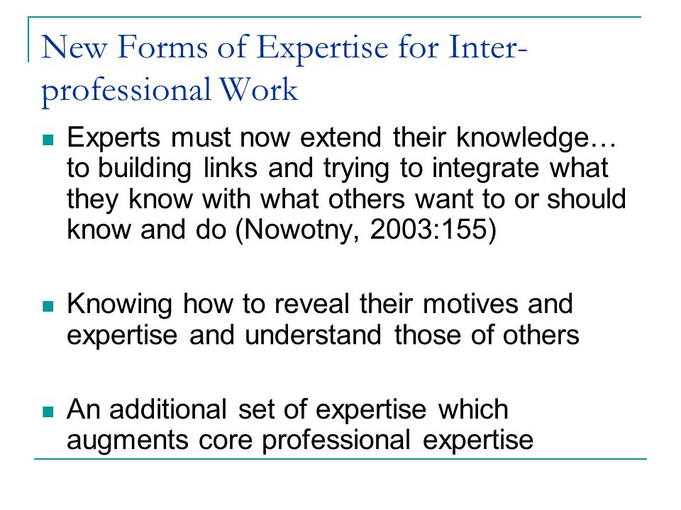 New Forms of Expertise for Inter- professional Work Experts must now extend their knowledge… to building links and trying to integrate what they know with what others want to or should know and do (Nowotny, 2003:155) Knowing how to reveal their motives and expertise and understand those of others An additional set of expertise which augments core professional expertise