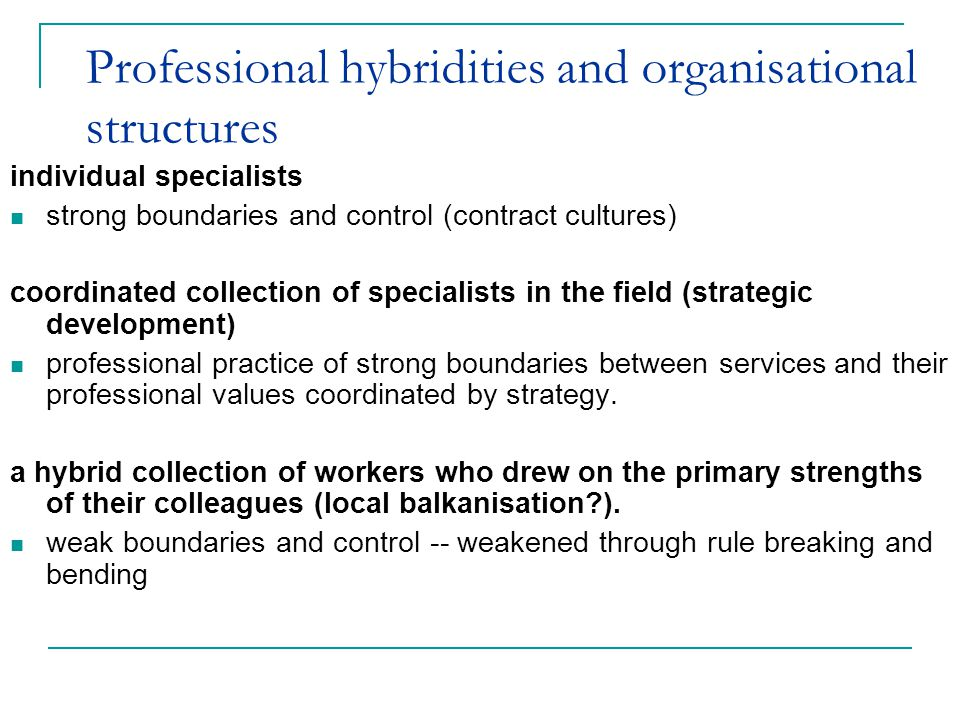 Professional hybridities and organisational structures individual specialists strong boundaries and control (contract cultures) coordinated collection of specialists in the field (strategic development) professional practice of strong boundaries between services and their professional values coordinated by strategy.