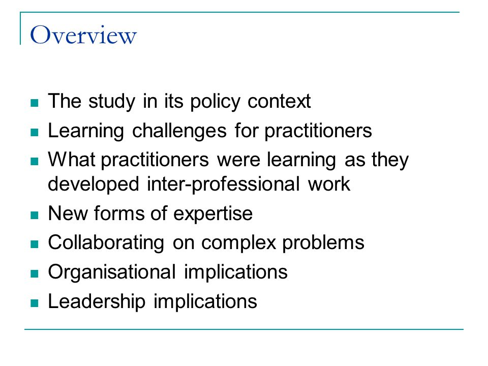 Overview The study in its policy context Learning challenges for practitioners What practitioners were learning as they developed inter-professional work New forms of expertise Collaborating on complex problems Organisational implications Leadership implications