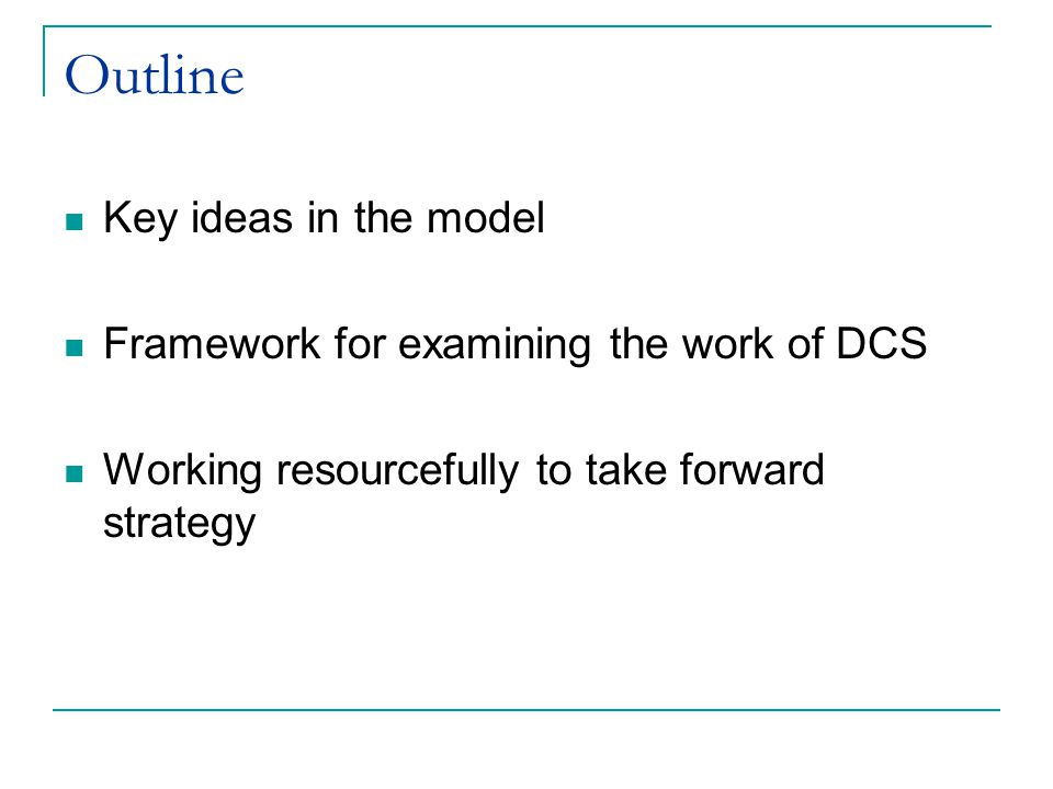 Outline Key ideas in the model Framework for examining the work of DCS Working resourcefully to take forward strategy