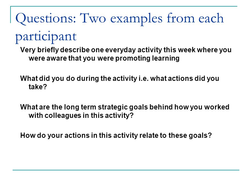 Questions: Two examples from each participant Very briefly describe one everyday activity this week where you were aware that you were promoting learning What did you do during the activity i.e.