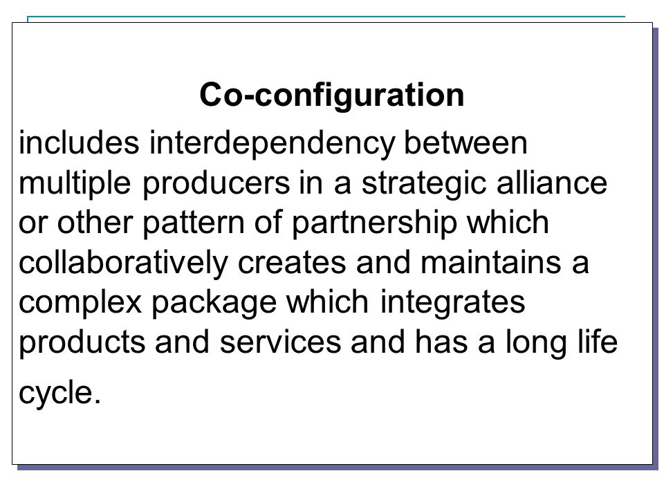 Co-configuration includes interdependency between multiple producers in a strategic alliance or other pattern of partnership which collaboratively creates and maintains a complex package which integrates products and services and has a long life cycle.