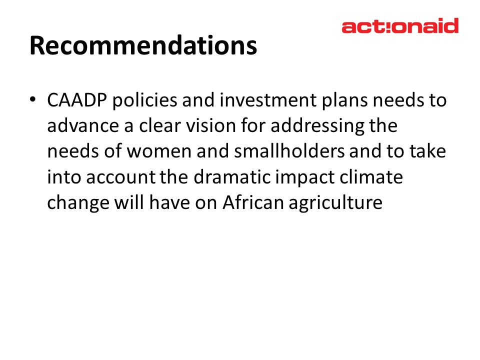 Recommendations CAADP policies and investment plans needs to advance a clear vision for addressing the needs of women and smallholders and to take int