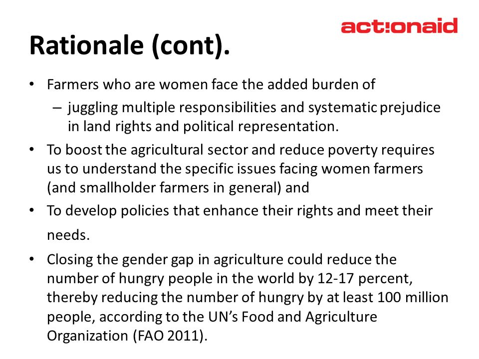 Rationale (cont). Farmers who are women face the added burden of – juggling multiple responsibilities and systematic prejudice in land rights and poli