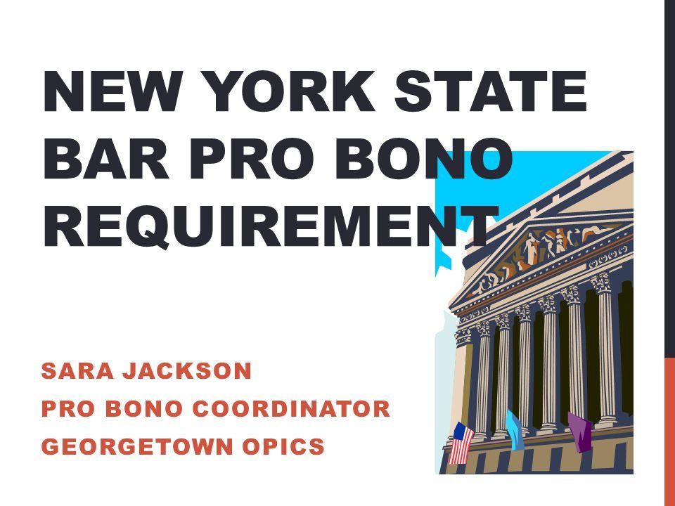 NEW YORK STATE BAR PRO BONO REQUIREMENT SARA JACKSON PRO BONO COORDINATOR GEORGETOWN OPICS
