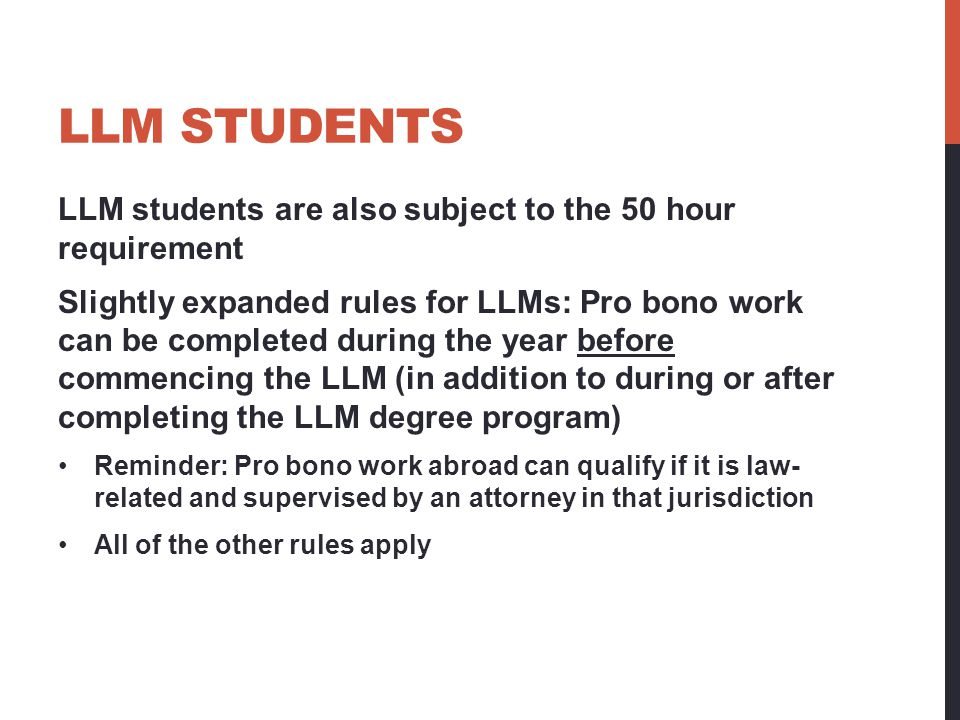 LLM STUDENTS LLM students are also subject to the 50 hour requirement Slightly expanded rules for LLMs: Pro bono work can be completed during the year before commencing the LLM (in addition to during or after completing the LLM degree program) Reminder: Pro bono work abroad can qualify if it is law- related and supervised by an attorney in that jurisdiction All of the other rules apply